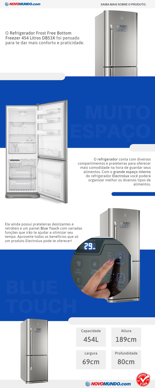 O Refrigerador DB53X irá traz beleza e modernidade para sua cozinha. Veja!<br/>São 454 litros de capacidade, para que você tenha espaço e organização com muito mais praticidade. A geladeira DB53X conta com prateleiras na contra porta que são estilo Fast Adapt, isso oferece uma melhor otimização do espaço interno. Conta ainda com prateleiras retrateis no refrigerador. Conta ainda com refrigerador Bottom Freezer, que traz o freezer posicionado na parte de baixo e refrigerador na parte de cima, isso garante que os alimentos mais utilizados fique no alcance das mãos. Tenha bebidas resfriadas rapidamente com apenas um toque no painel, a Função Drink Express aumenta a potência no espaço reservado no freezer deixando as bebidas na temperatura ideal em menos tempo.